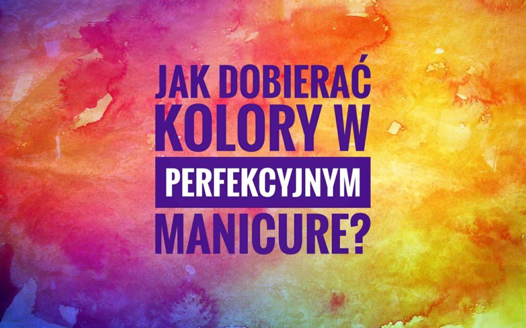 Jak dobierać kolory w perfekcyjnym manicure?